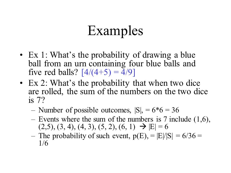 Examples Ex 1: What's the probability of drawing a blue ball from an urn containing four blue balls and five red balls [4/(4+5) = 4/9]