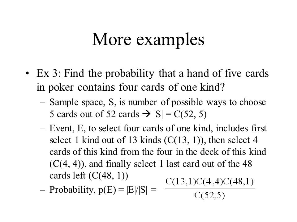More examples Ex 3: Find the probability that a hand of five cards in poker contains four cards of one kind