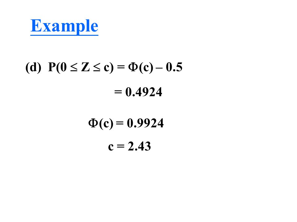 Example (d) P(0  Z  c) = (c) – 0.5 = 0.4924 (c) = 0.9924 c = 2.43