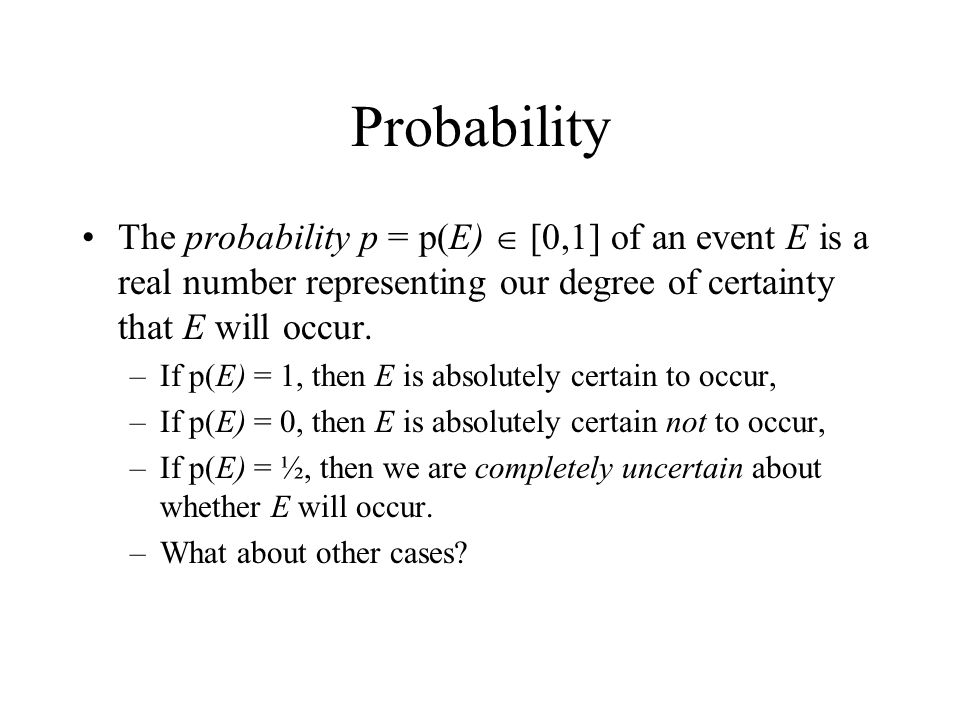 Probability The probability p = p(E)  [0,1] of an event E is a real number representing our degree of certainty that E will occur.