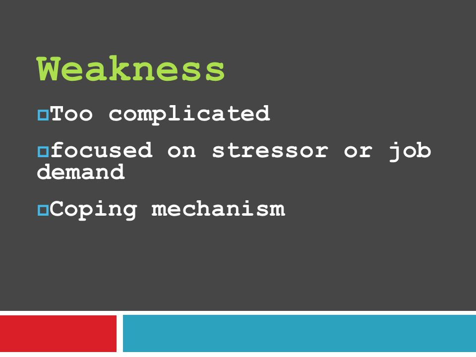 Weakness Too complicated focused on stressor or job demand