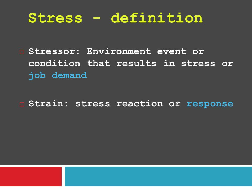 Stress - definition Stressor: Environment event or condition that results in stress or job demand.