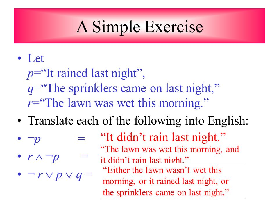 A Simple Exercise Let p= It rained last night , q= The sprinklers came on last night, r= The lawn was wet this morning.