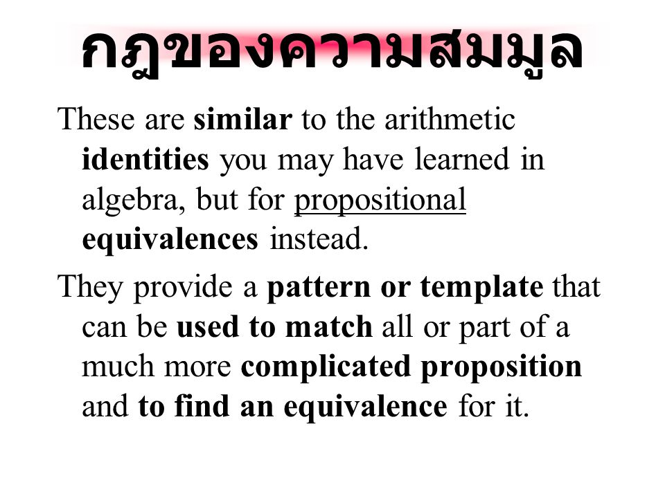 กฎของความสมมูล These are similar to the arithmetic identities you may have learned in algebra, but for propositional equivalences instead.
