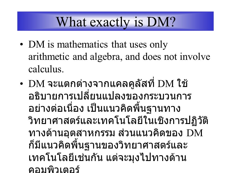 What exactly is DM DM is mathematics that uses only arithmetic and algebra, and does not involve calculus.