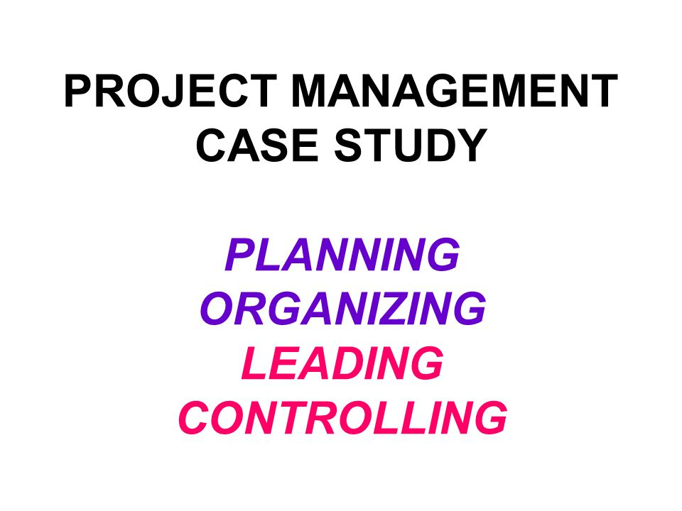 PROJECT MANAGEMENT CASE STUDY PLANNING ORGANIZING LEADING CONTROLLING