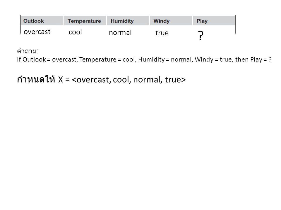 กำหนดให้ X = <overcast, cool, normal, true> overcast cool