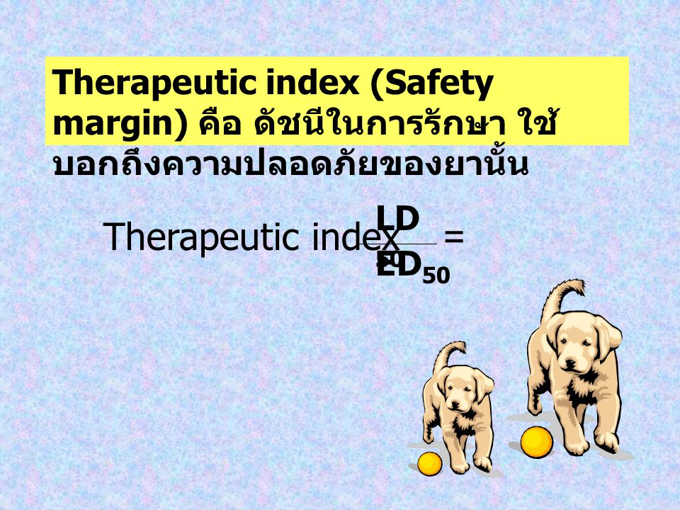 Therapeutic index (Safety margin) คือ ดัชนีในการรักษา ใช้บอกถึงความปลอดภัยของยานั้น