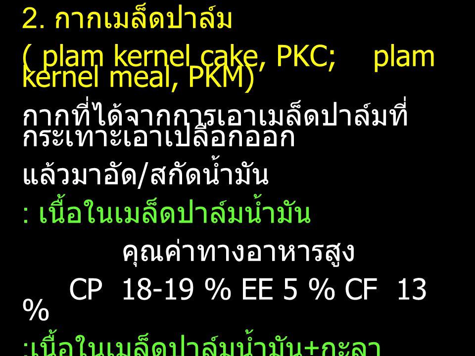 2. กากเมล็ดปาล์ม ( plam kernel cake, PKC; plam kernel meal, PKM) กากที่ได้จากการเอาเมล็ดปาล์มที่กระเทาะเอาเปลือกออก.