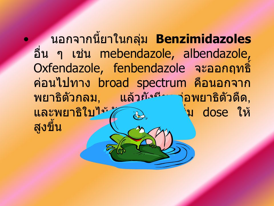 นอกจากนี้ยาในกลุ่ม Benzimidazoles อื่น ๆ เช่น mebendazole, albendazole, Oxfendazole, fenbendazole จะออกฤทธิ์ค่อนไปทาง broad spectrum คือนอกจากพยาธิตัวกลม, แล้วยังมีผลต่อพยาธิตัวตืด, และพยาธิใบไม้ตับ โดยต้องเพิ่ม dose ให้สูงขึ้น