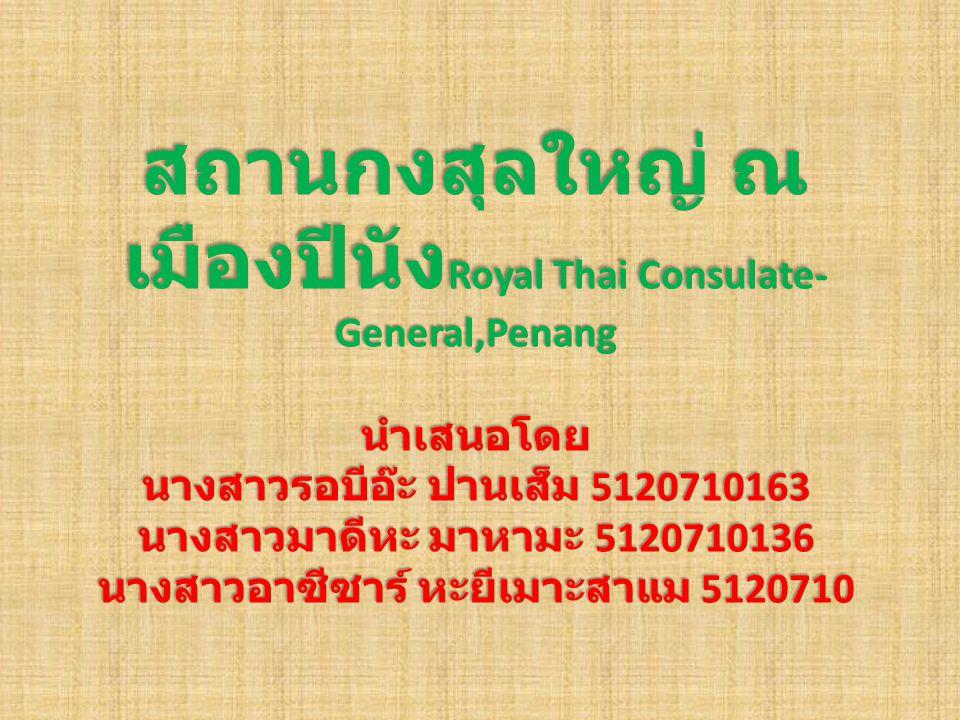 สถานกงสุลใหญ่ ณ เมืองปีนังRoyal Thai Consulate-General,Penang นำเสนอโดย นางสาวรอบีอ๊ะ ปานเส็ม 5120710163 นางสาวมาดีหะ มาหามะ 5120710136 นางสาวอาซีซาร์ หะยีเมาะสาแม 5120710