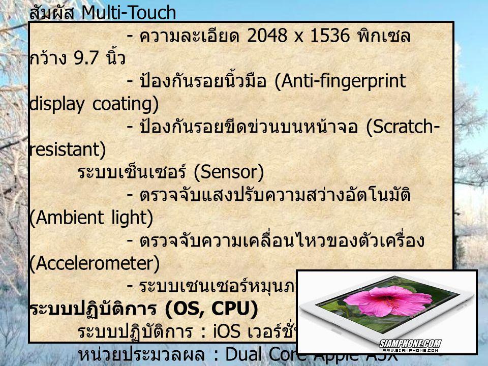 ข้อมูลตัวเครื่อง จอแสดงผล Retina Display 16 ล้านสี ระบบสัมผัส Multi-Touch. - ความละเอียด 2048 x 1536 พิกเซล กว้าง 9.7 นิ้ว.