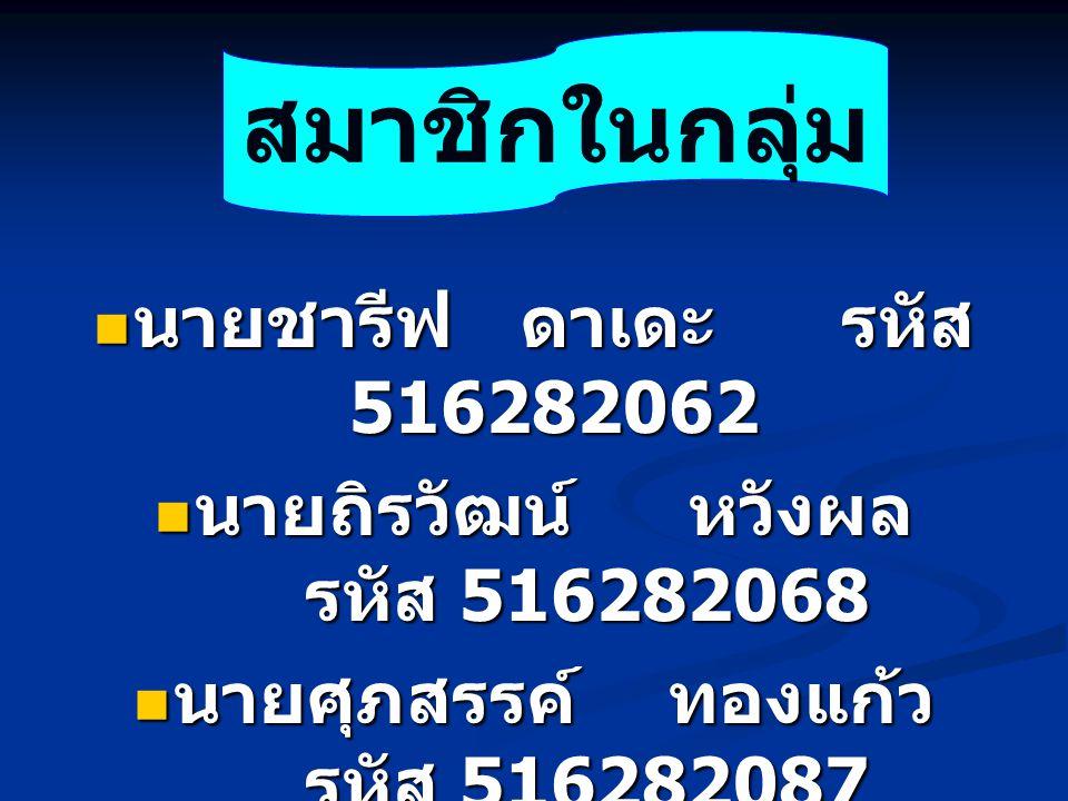 สมาชิกในกลุ่ม นายชารีฟ ดาเดะ รหัส 516282062
