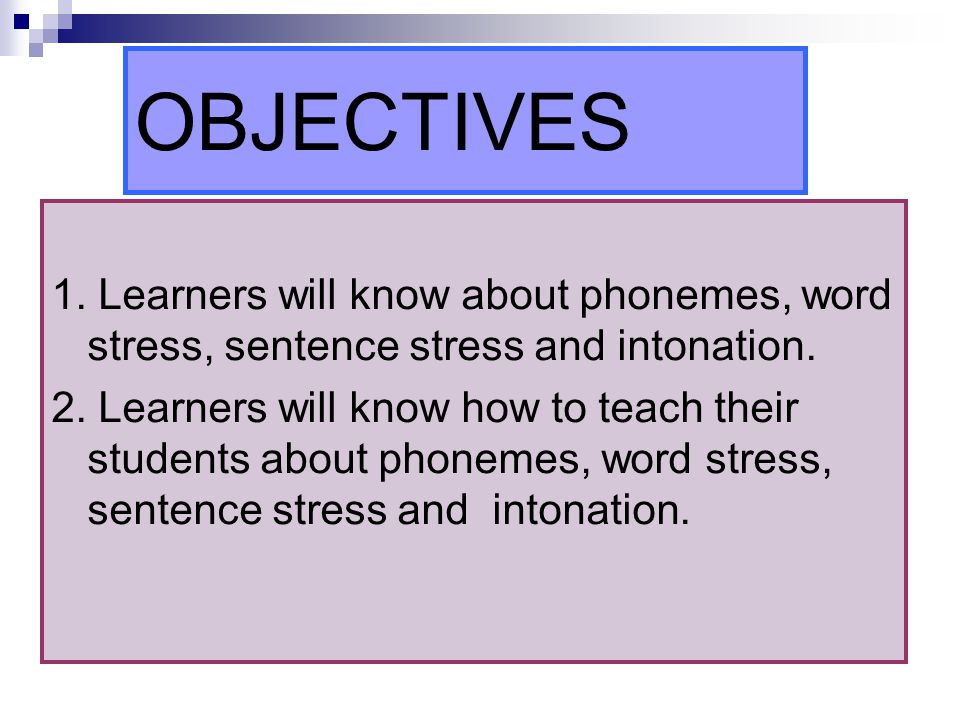 OBJECTIVES 1. Learners will know about phonemes, word stress, sentence stress and intonation.