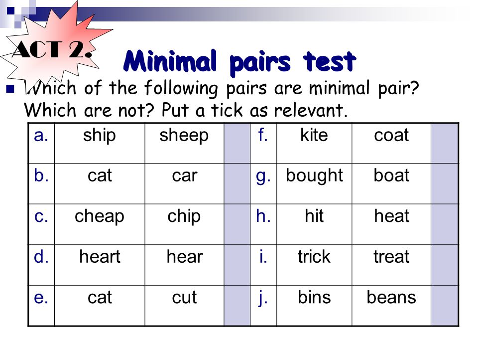ACT 2. Minimal pairs test. Which of the following pairs are minimal pair Which are not Put a tick as relevant.