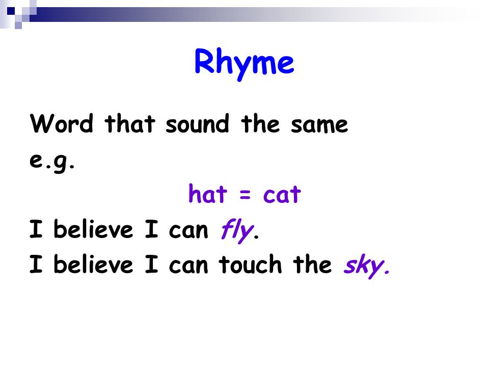Rhyme Word that sound the same e.g. hat = cat I believe I can fly.