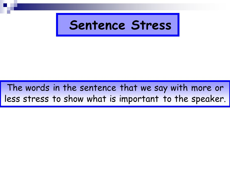 Sentence Stress The words in the sentence that we say with more or less stress to show what is important to the speaker.