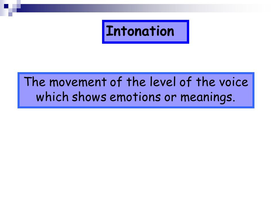 Intonation The movement of the level of the voice which shows emotions or meanings.