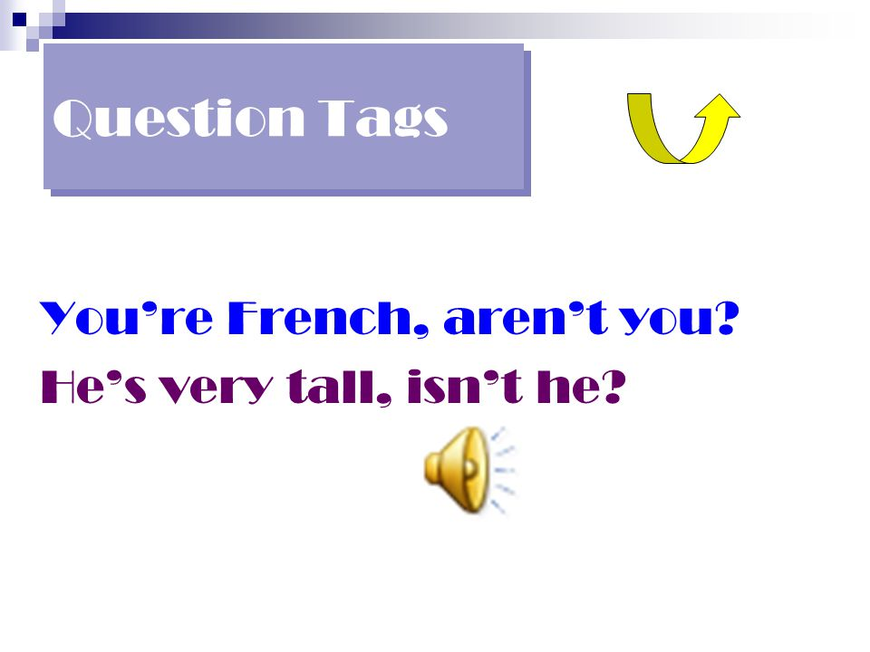 Question Tags You're French, aren't you He's very tall, isn't he