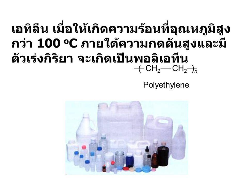 เอทิลีน เมื่อให้เกิดความร้อนที่อุณหภูมิสูงกว่า 100 oC ภายใต้ความกดดันสูงและมีตัวเร่งกิริยา จะเกิดเป็นพอลิเอทีน
