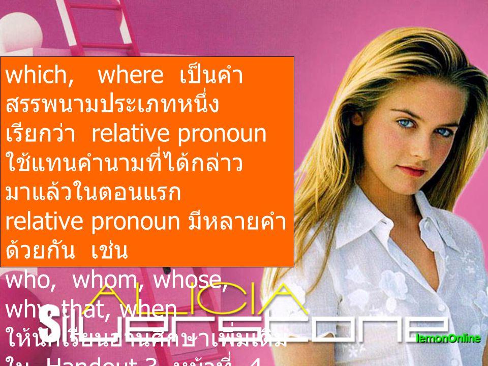 which, where เป็นคำสรรพนามประเภทหนึ่ง เรียกว่า relative pronoun ใช้แทนคำนามที่ได้กล่าวมาแล้วในตอนแรก relative pronoun มีหลายคำด้วยกัน เช่น who, whom, whose, why, that, when ให้นักเรียนอ่านศึกษาเพิ่มเติม ใน Handout 3 หน้าที่ 4