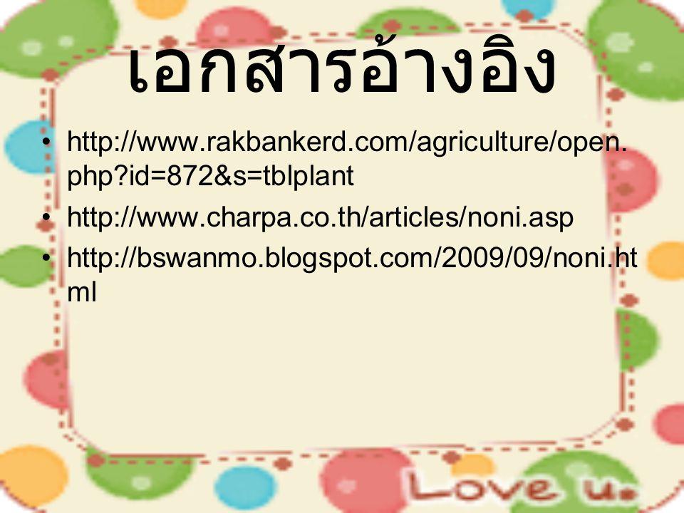 เอกสารอ้างอิง http://www.rakbankerd.com/agriculture/open.php id=872&s=tblplant. http://www.charpa.co.th/articles/noni.asp.