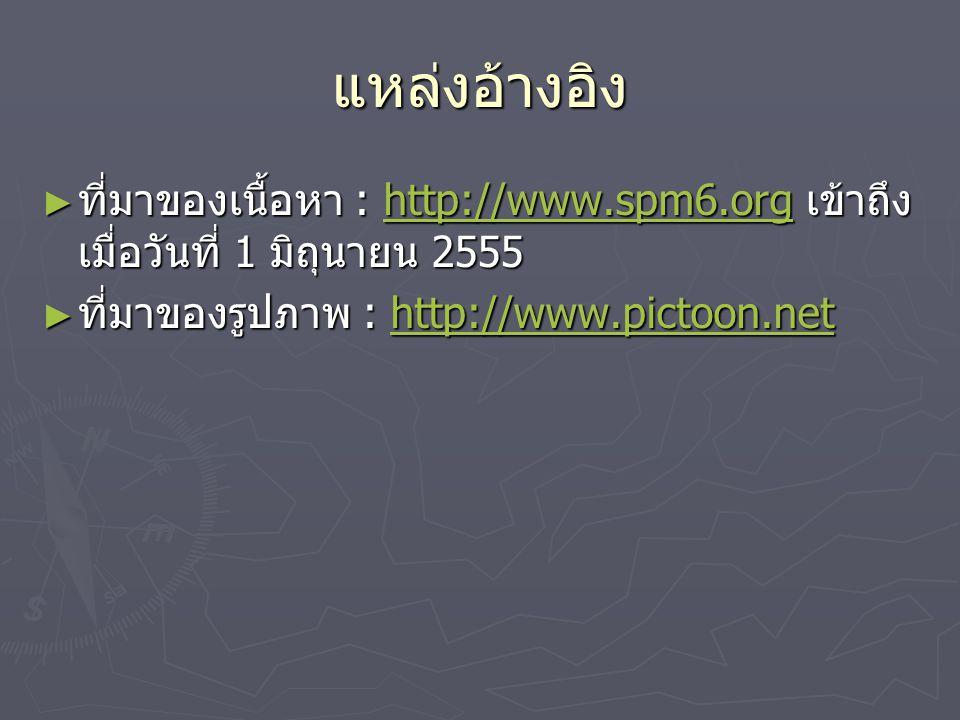 แหล่งอ้างอิง ที่มาของเนื้อหา : http://www.spm6.org เข้าถึงเมื่อวันที่ 1 มิถุนายน 2555.