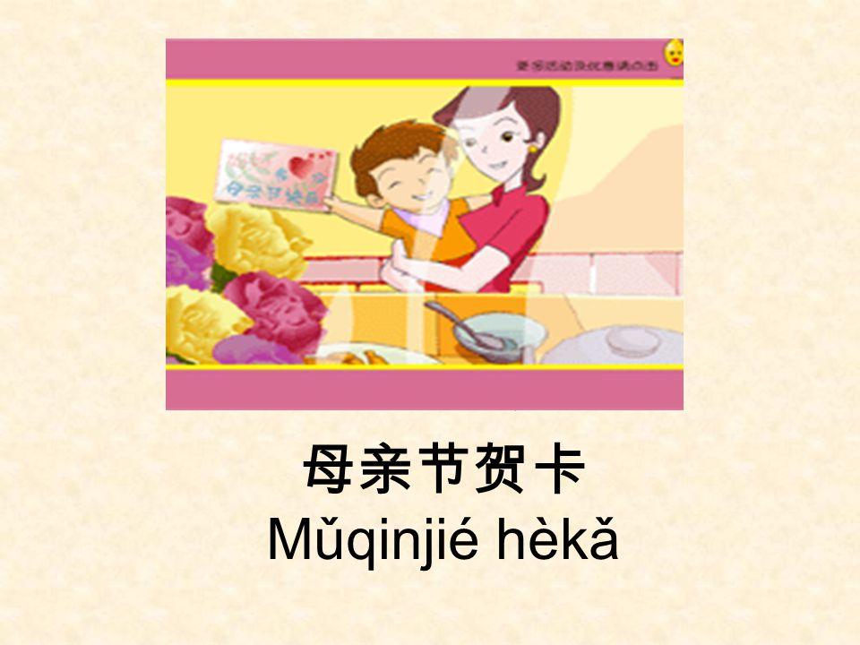母亲节 Mǔqinjié n 母亲节贺卡 Mǔqinjié hèkǎ