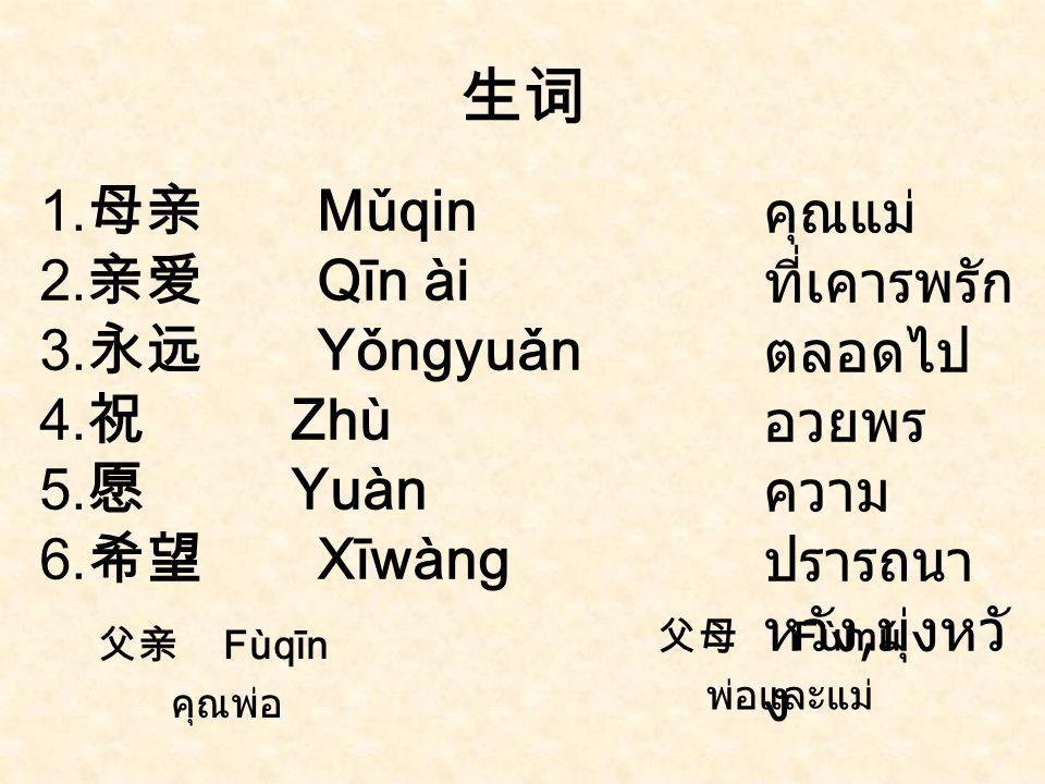 生词 1.母亲 Mǔqin 2.亲爱 Qīn ài 3.永远 Yǒngyuǎn 4.祝 Zhù 5.愿 Yuàn 6.希望 Xīwàng