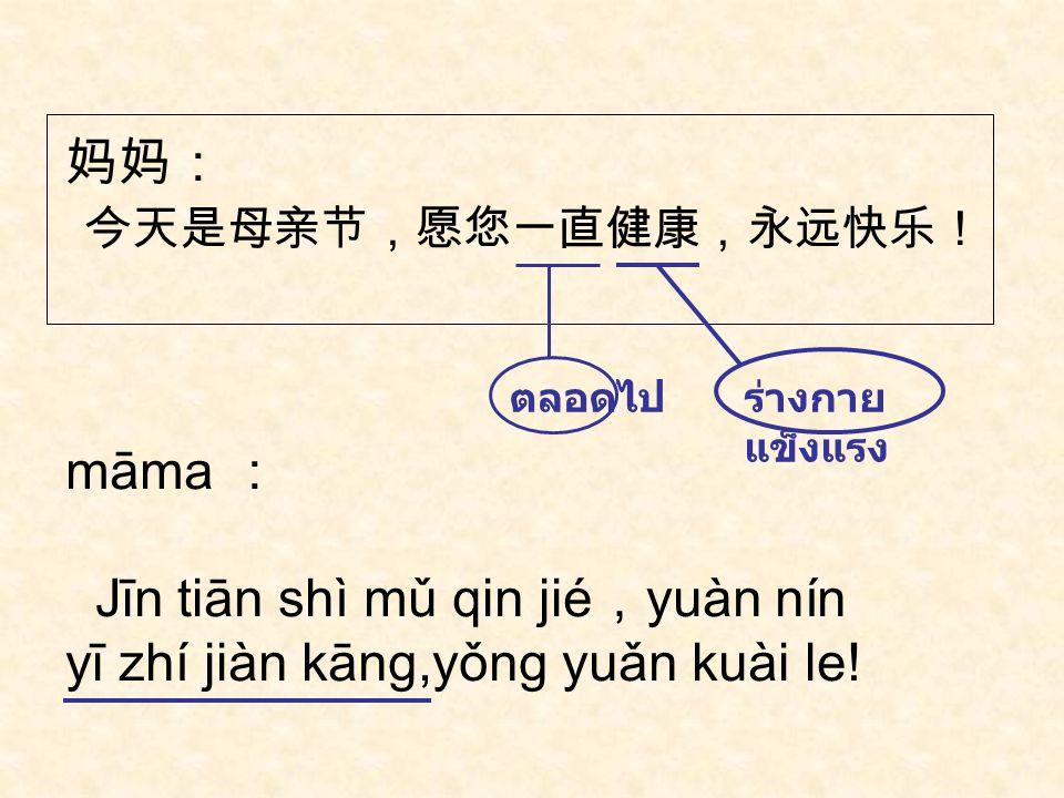 Jīn tiān shì mǔ qin jié,yuàn nín yī zhí jiàn kāng,yǒng yuǎn kuài le!