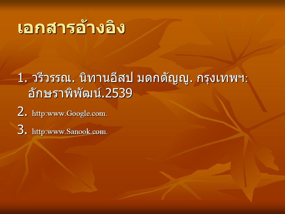 เอกสารอ้างอิง 1. วรีวรรณ. นิทานอีสป มดกตัญญู. กรุงเทพฯ: อักษราพิพัฒน์.2539. 2. http:www.Google.com.