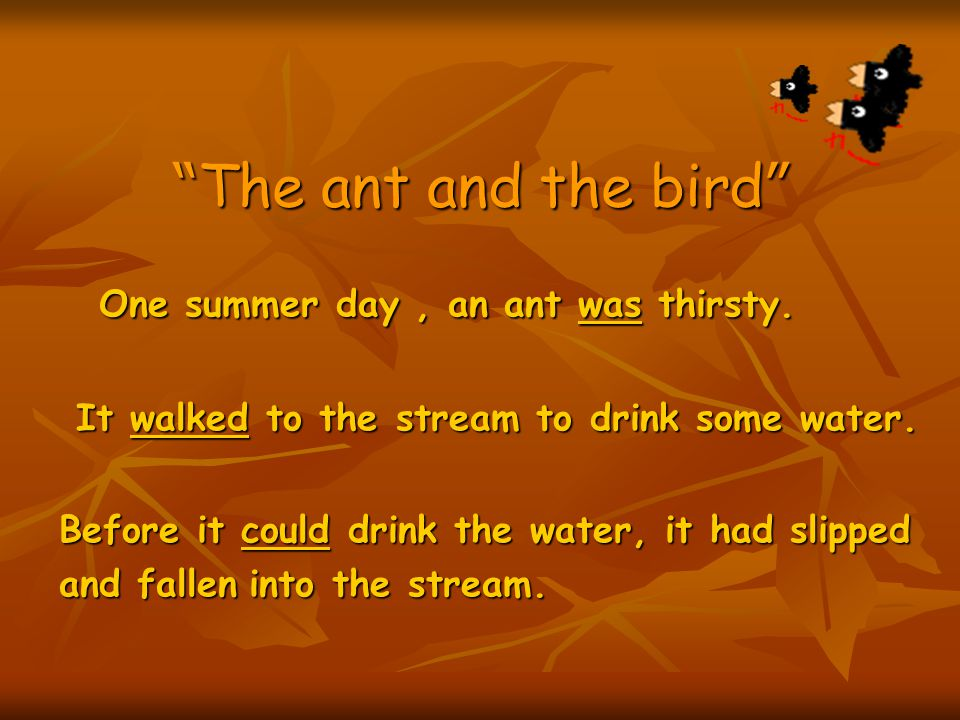 The ant and the bird One summer day , an ant was thirsty.