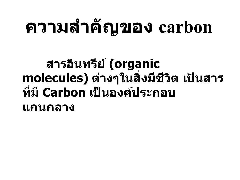 ความสำคัญของ carbon สารอินทรีย์ (organic molecules) ต่างๆในสิ่งมีชีวิต เป็นสารที่มี Carbon เป็นองค์ประกอบแกนกลาง.