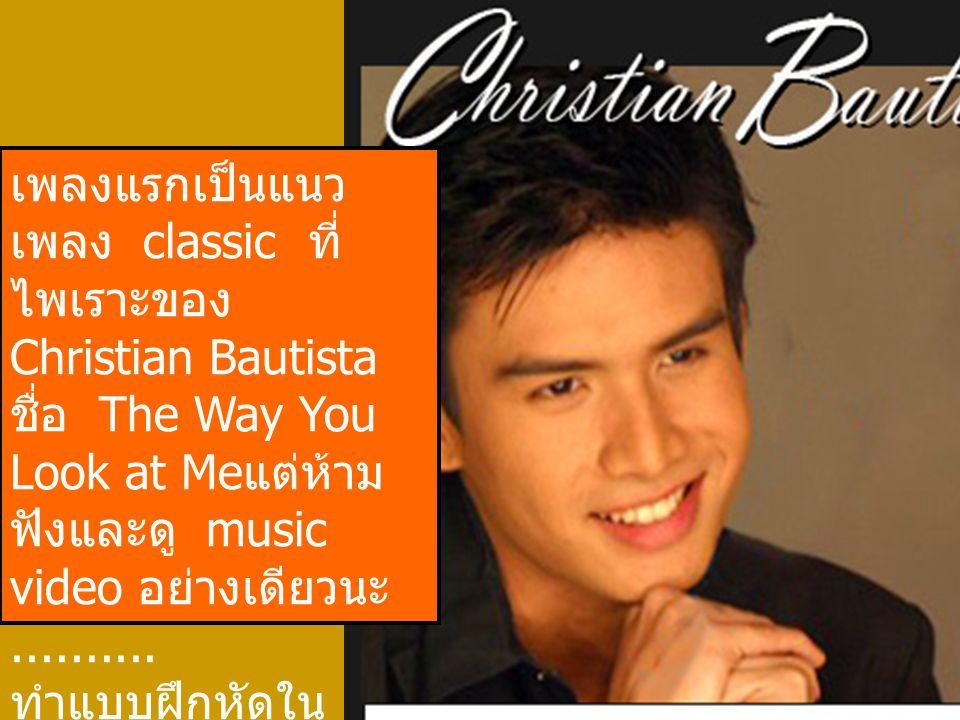 เพลงแรกเป็นแนวเพลง classic ที่ไพเราะของ Christian Bautista ชื่อ The Way You Look at Meแต่ห้ามฟังและดู music video อย่างเดียวนะ..........