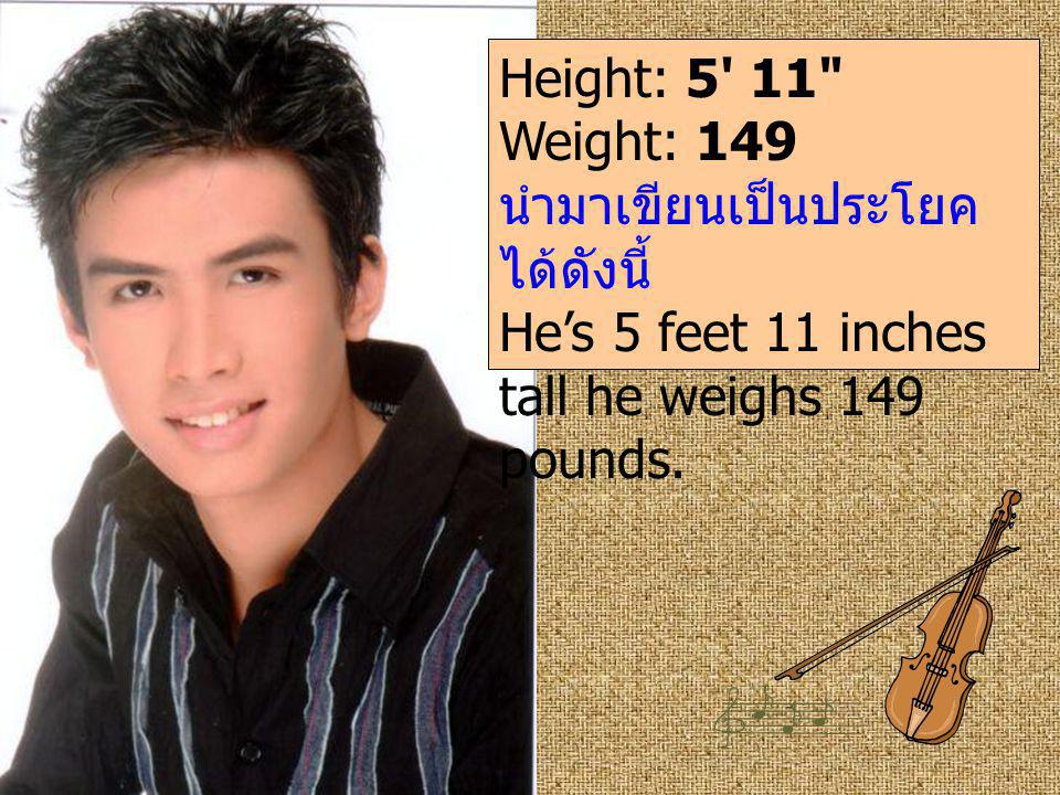 Height: 5 11 Weight: 149 นำมาเขียนเป็นประโยคได้ดังนี้ He's 5 feet 11 inches tall he weighs 149 pounds.