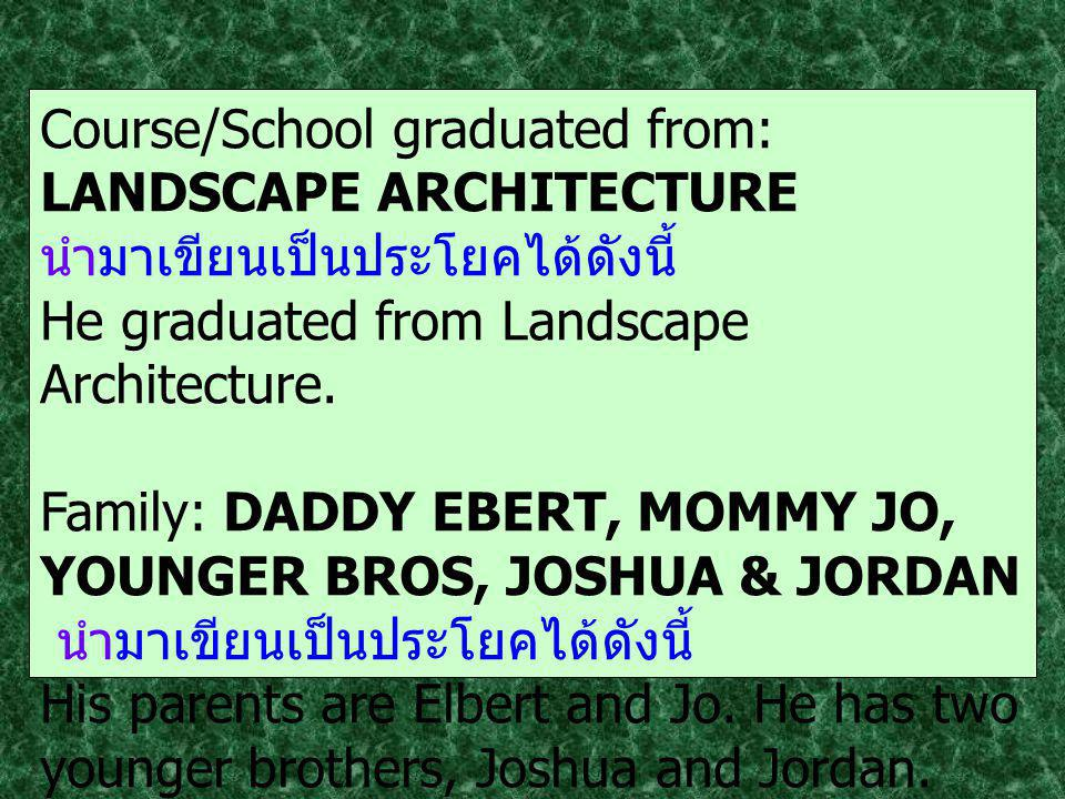 Course/School graduated from: LANDSCAPE ARCHITECTURE นำมาเขียนเป็นประโยคได้ดังนี้ He graduated from Landscape Architecture.