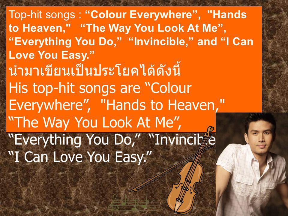 Top-hit songs : Colour Everywhere , Hands to Heaven, The Way You Look At Me , Everything You Do, Invincible, and I Can Love You Easy. นำมาเขียนเป็นประโยคได้ดังนี้ His top-hit songs are Colour Everywhere , Hands to Heaven, The Way You Look At Me , Everything You Do, Invincible, and I Can Love You Easy.