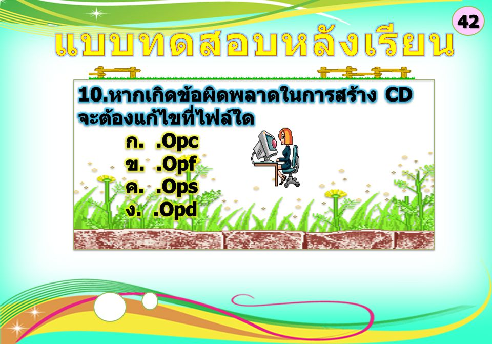 42 แบบทดสอบหลังเรียน. 10.หากเกิดข้อผิดพลาดในการสร้าง CD จะต้องแก้ไขที่ไฟล์ใด. ก. .Opc. ข. .Opf.