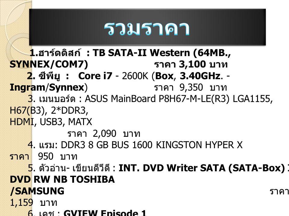 รวมราคา 1.ฮาร์ดดิสก์ : TB SATA-II Western (64MB., SYNNEX/COM7) ราคา 3,100 บาท.