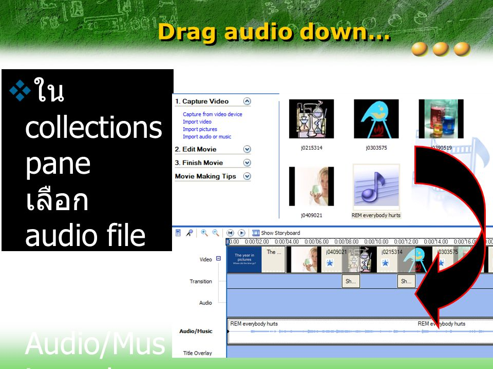 Drag audio down… ใน collections pane เลือก audio file และ drag ลงไปที่ Audio/Music track.