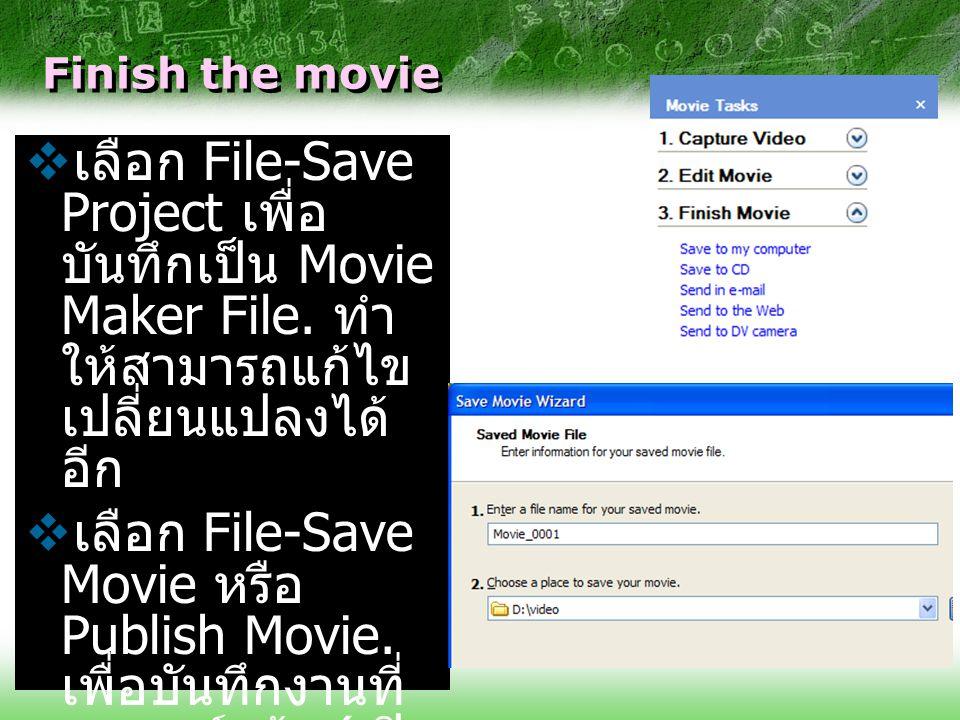 Finish the movie เลือก File-Save Project เพื่อบันทึกเป็น Movie Maker File. ทำให้สามารถแก้ไข เปลี่ยนแปลงได้อีก.