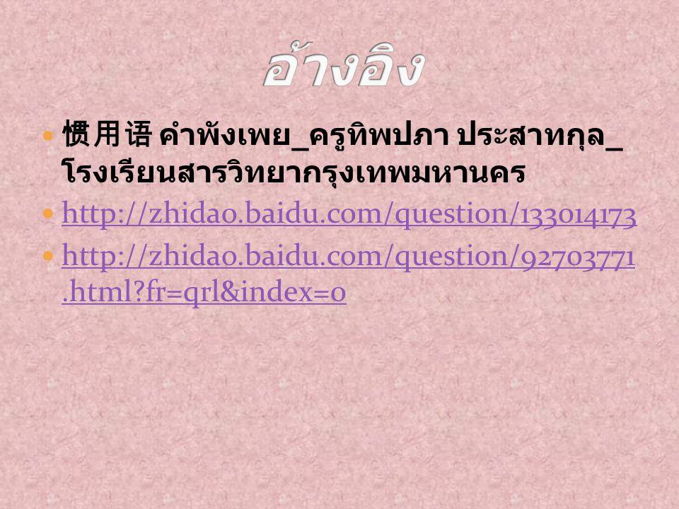 อ้างอิง 惯用语 คำพังเพย_ครูทิพปภา ประสาทกุล_โรงเรียนสารวิทยา กรุงเทพมหานคร. http://zhidao.baidu.com/question/133014173.