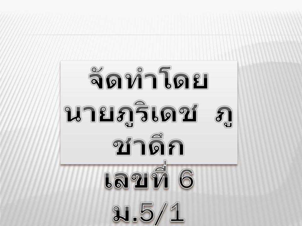 จัดทำโดย นายภูริเดช ภูชาดึก เลขที่ 6 ม.5/1