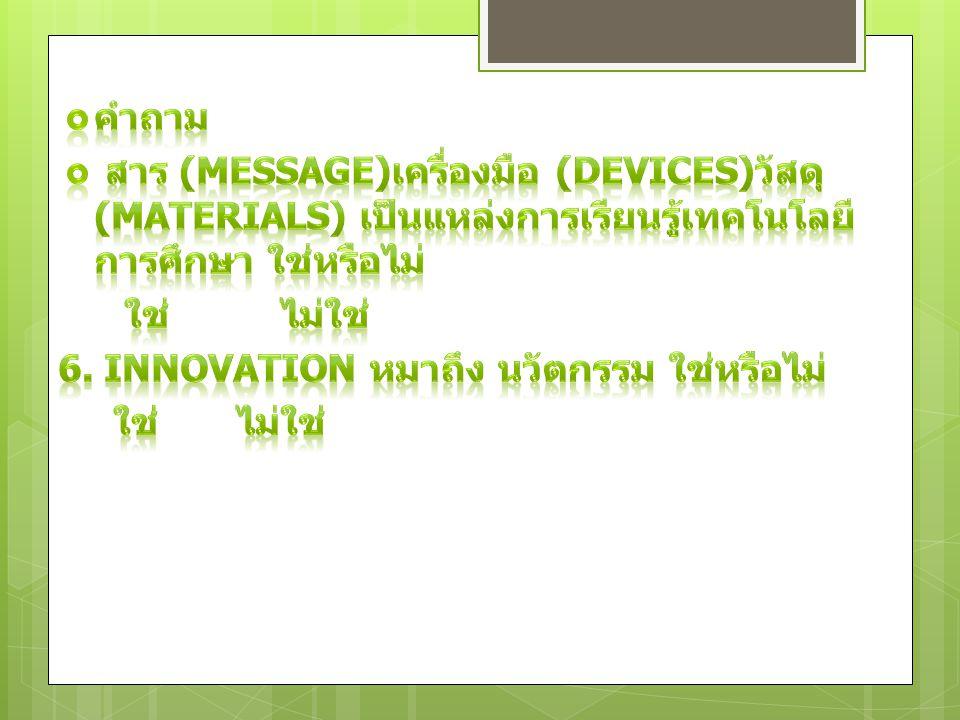 คำถาม สาร (Message)เครื่องมือ (Devices)วัสดุ (Materials) เป็นแหล่งการเรียนรู้เทคโนโลยีการศึกษา ใช่หรือไม่