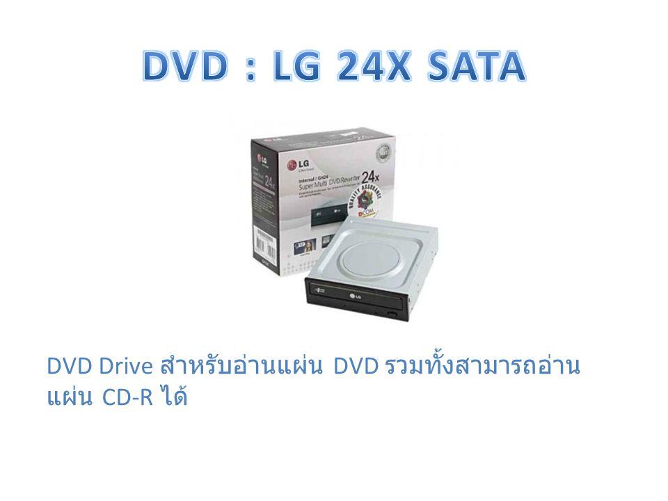 DVD : LG 24X SATA DVD Drive สำหรับอ่านแผ่น DVD รวมทั้งสามารถอ่านแผ่น CD-R ได้