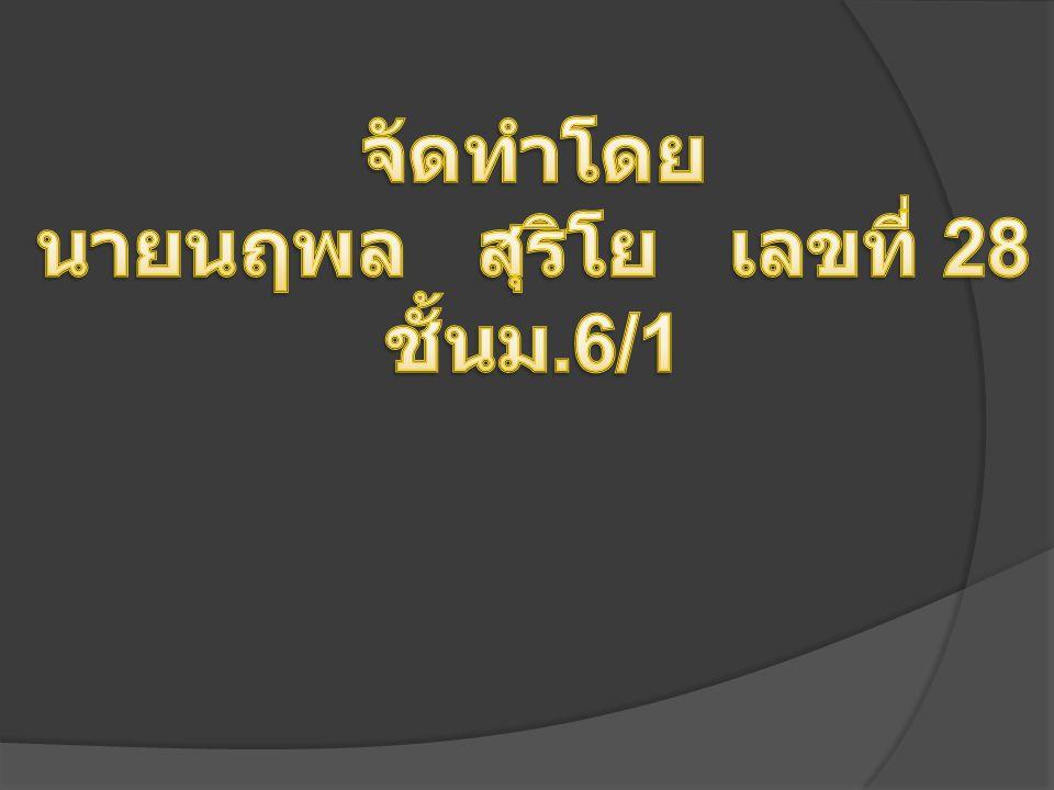 จัดทำโดย นายนฤพล สุริโย เลขที่ 28 ชั้นม.6/1