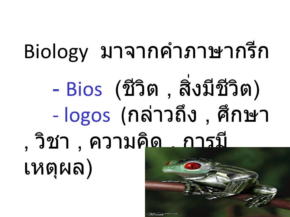 Biology มาจากคำภาษากรีก. - Bios (ชีวิต , สิ่งมีชีวิต)