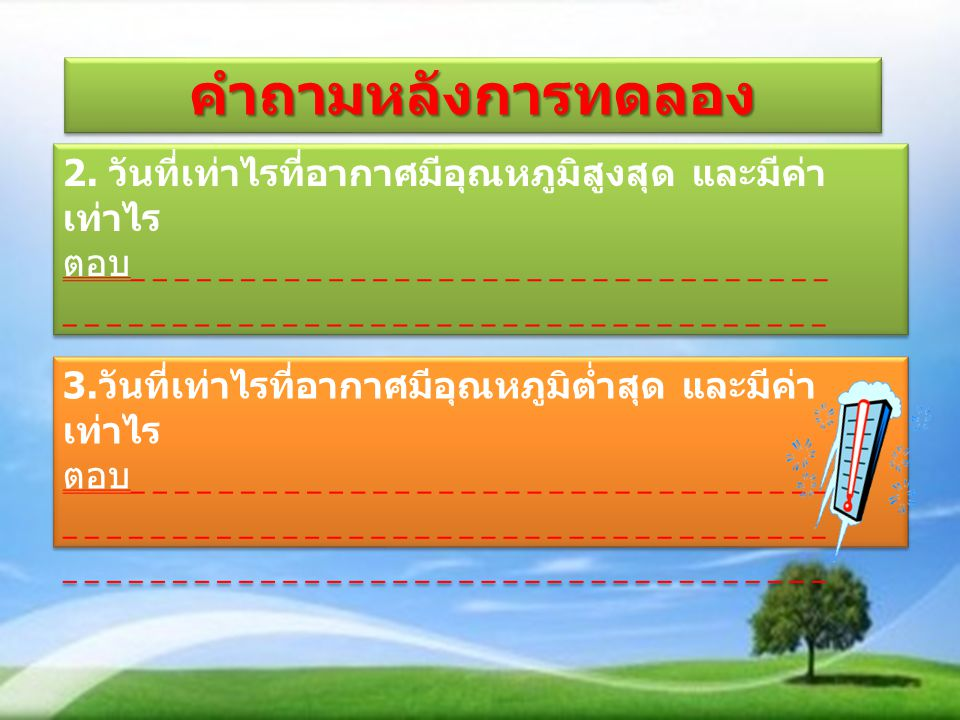 คำถามหลังการทดลอง 2. วันที่เท่าไรที่อากาศมีอุณหภูมิสูงสุด และมีค่าเท่าไร. ตอบ. 3.วันที่เท่าไรที่อากาศมีอุณหภูมิต่ำสุด และมีค่าเท่าไร.
