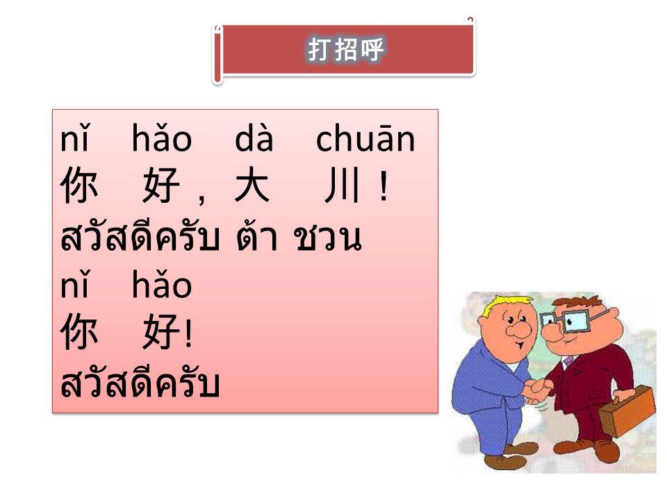 nǐ hǎo dà chuān 你 好, 大 川! สวัสดีครับ ต้า ชวน nǐ hǎo 你 好! สวัสดีครับ