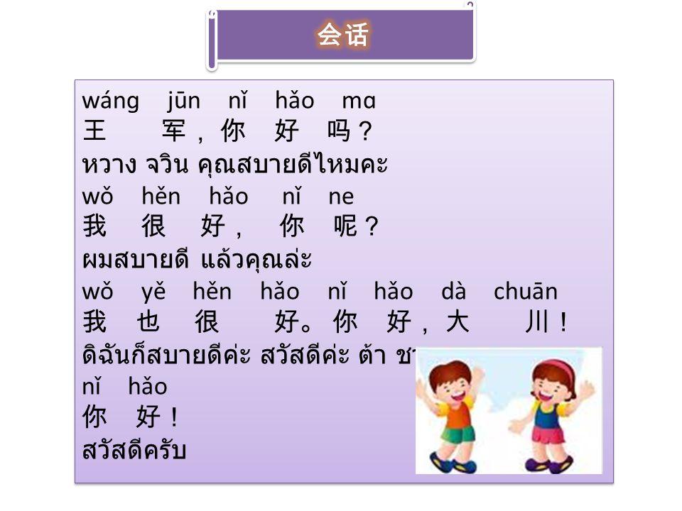会话 wánɡ jūn nǐ hǎo mɑ. 王 军, 你 好 吗? หวาง จวิน คุณสบายดีไหมคะ. wǒ hěn hǎo nǐ ne. 我 很 好, 你 呢? ผมสบายดี แล้วคุณล่ะ.